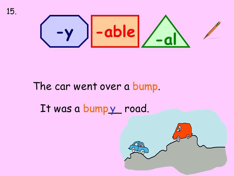 -able -al -y The car went over a bump. It was a bump__ road.y 15.