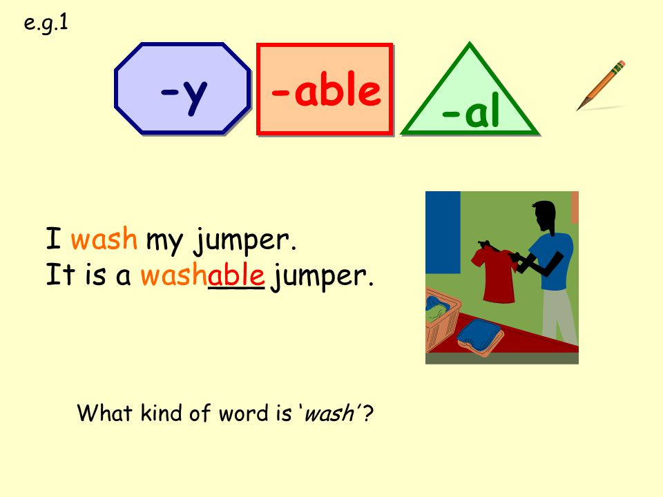 I wash my jumper. It is a wash___ jumper. -able -al -y able What kind of word is 'wash' ? e.g.1