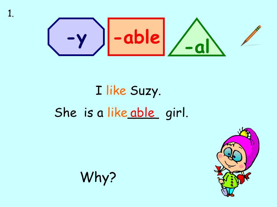 -able -al -y able She is a like____ girl. I like Suzy. 1. Why?