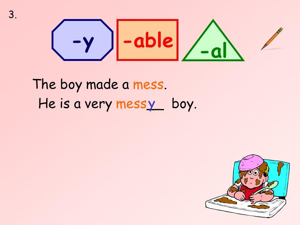 -able -al -y He is a very mess__ boy. The boy made a mess. y 3.