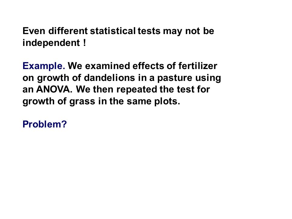 Even different statistical tests may not be independent ! Example. We examined effects of fertilizer on growth of dandelions in a pasture using an ANO