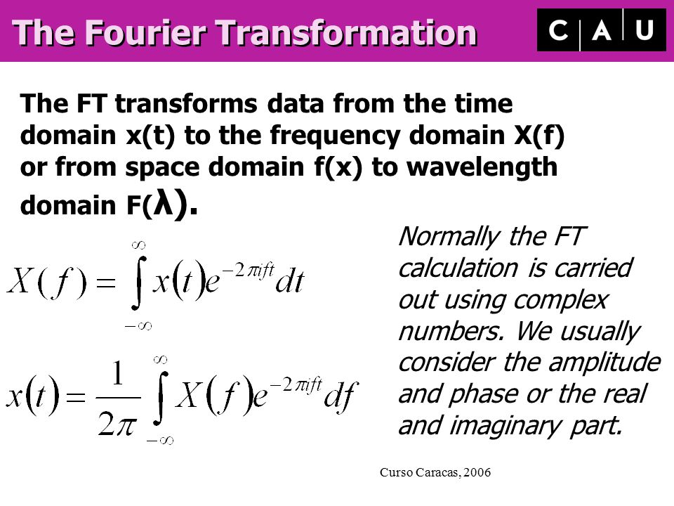 Curso Caracas, 2006 The Fourier Transformation The FT transforms data from the time domain x(t) to the frequency domain X(f) or from space domain f(x) to wavelength domain F( λ).