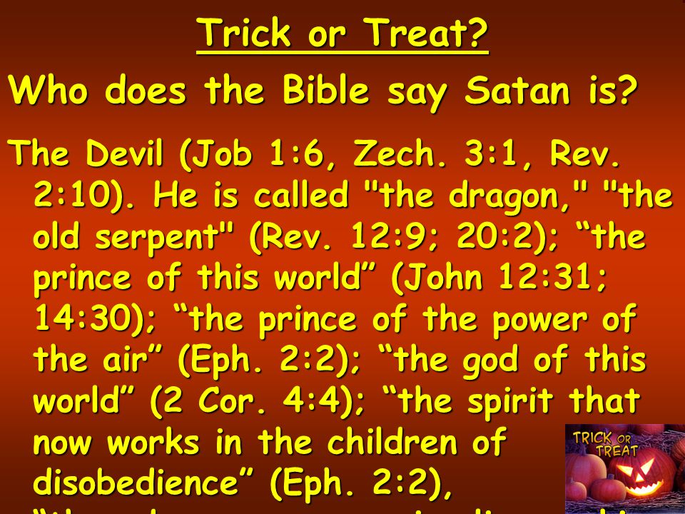 Trick or Treat.Who does the Bible say Satan is. The Devil (Job 1:6, Zech.