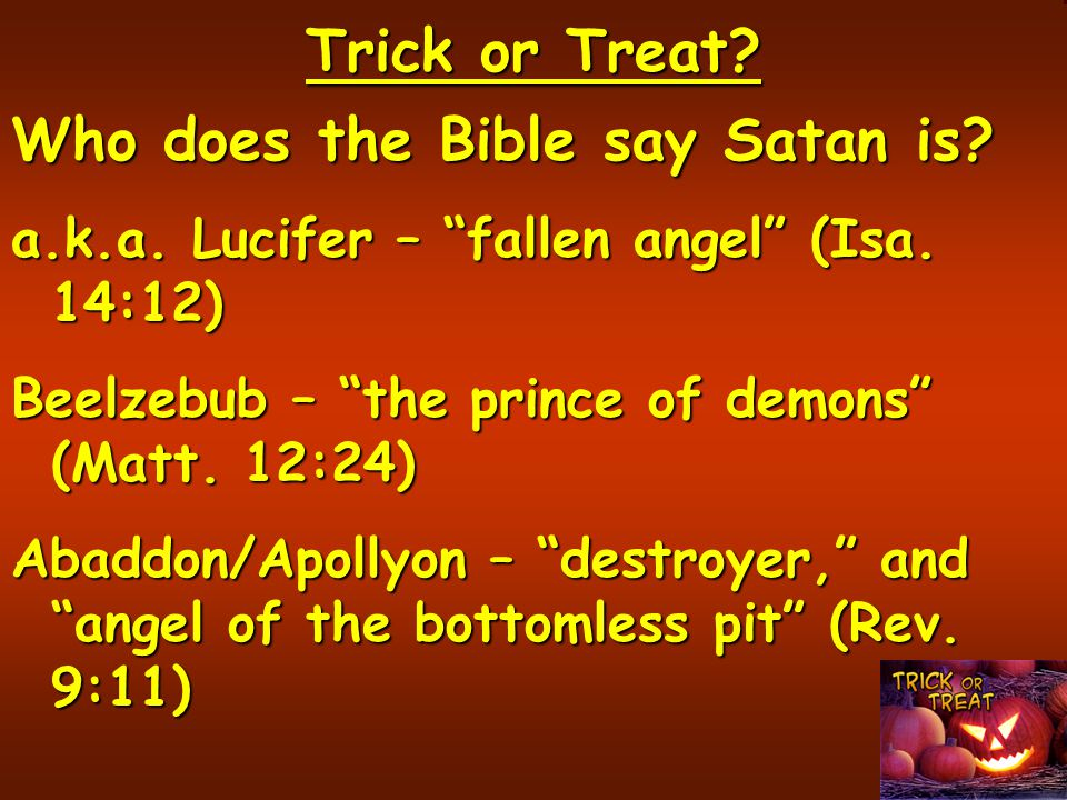Trick or Treat.Who does the Bible say Satan is. a.k.a.