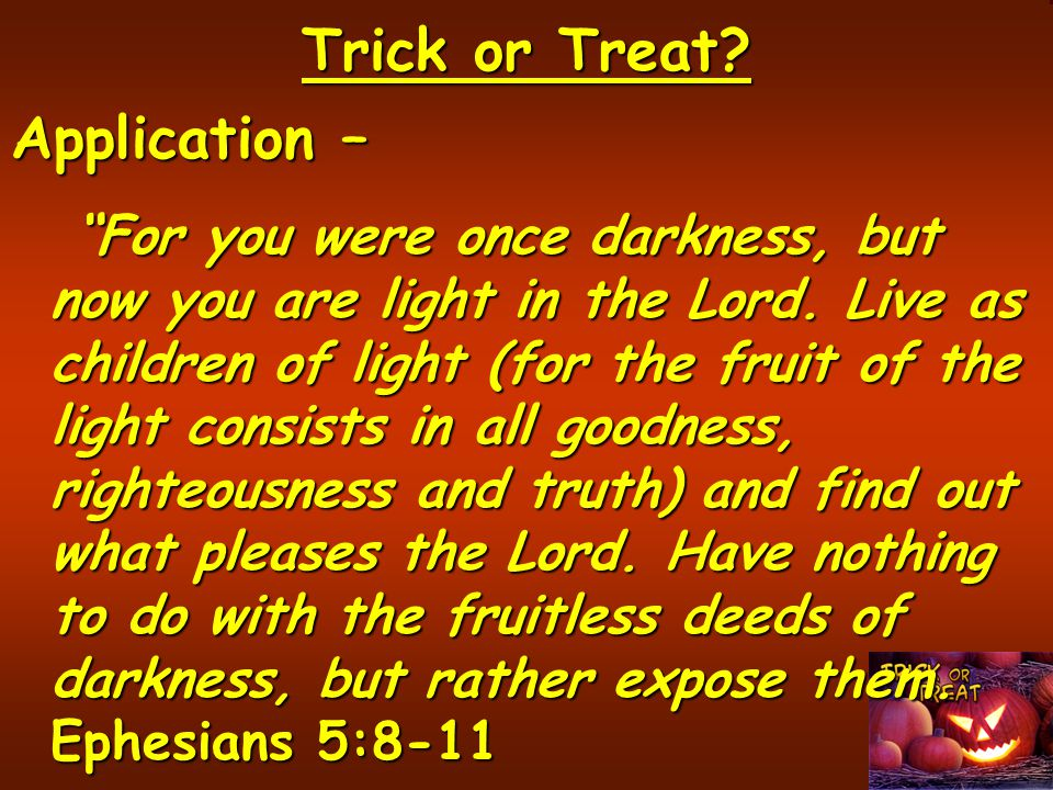 Trick or Treat.Application – For you were once darkness, but now you are light in the Lord.