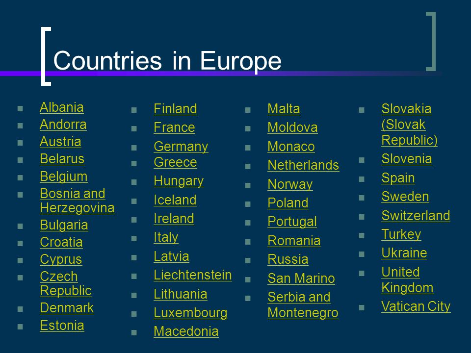 Countries in Europe Albania Andorra Austria Belarus Belgium Bosnia and Herzegovina Bosnia and Herzegovina Bulgaria Croatia Cyprus Czech Republic Czech