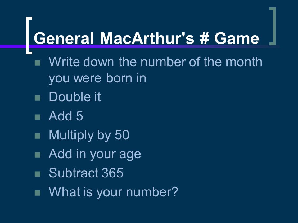 General MacArthur's # Game Write down the number of the month you were born in Double it Add 5 Multiply by 50 Add in your age Subtract 365 What is you