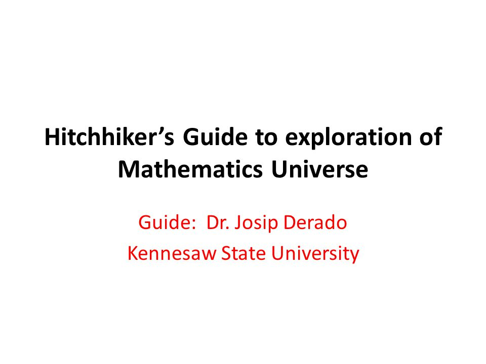 Hitchhiker's Guide to exploration of Mathematics Universe Guide: Dr. Josip Derado Kennesaw State University