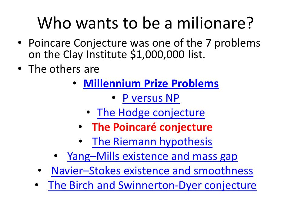 Who wants to be a milionare? Poincare Conjecture was one of the 7 problems on the Clay Institute $1,000,000 list. The others are Millennium Prize Prob