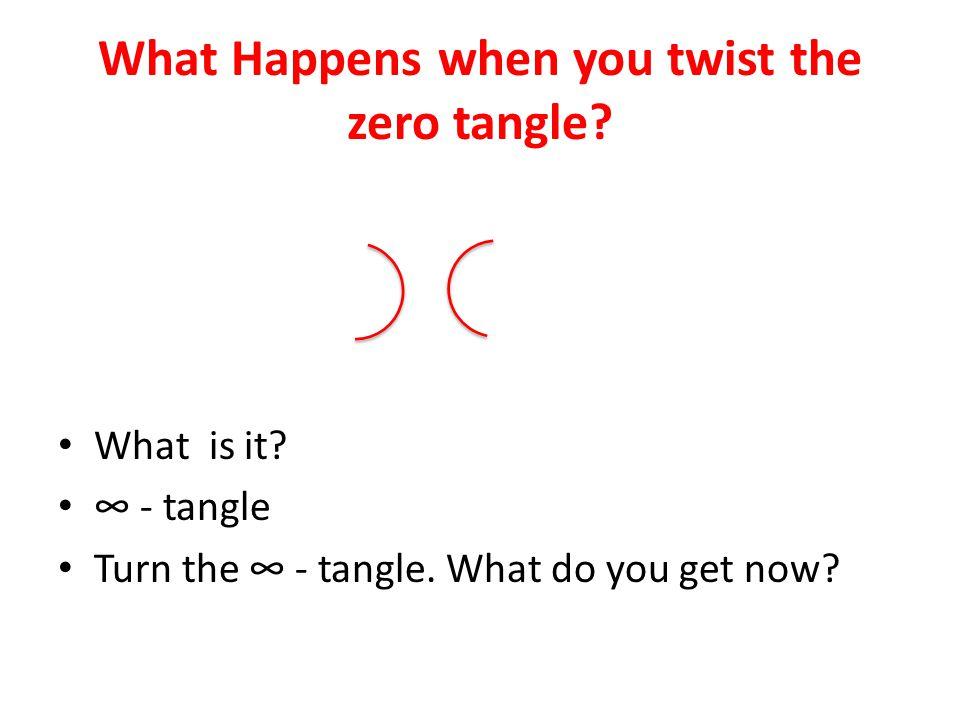 What Happens when you twist the zero tangle? What is it? ∞ - tangle Turn the ∞ - tangle. What do you get now?