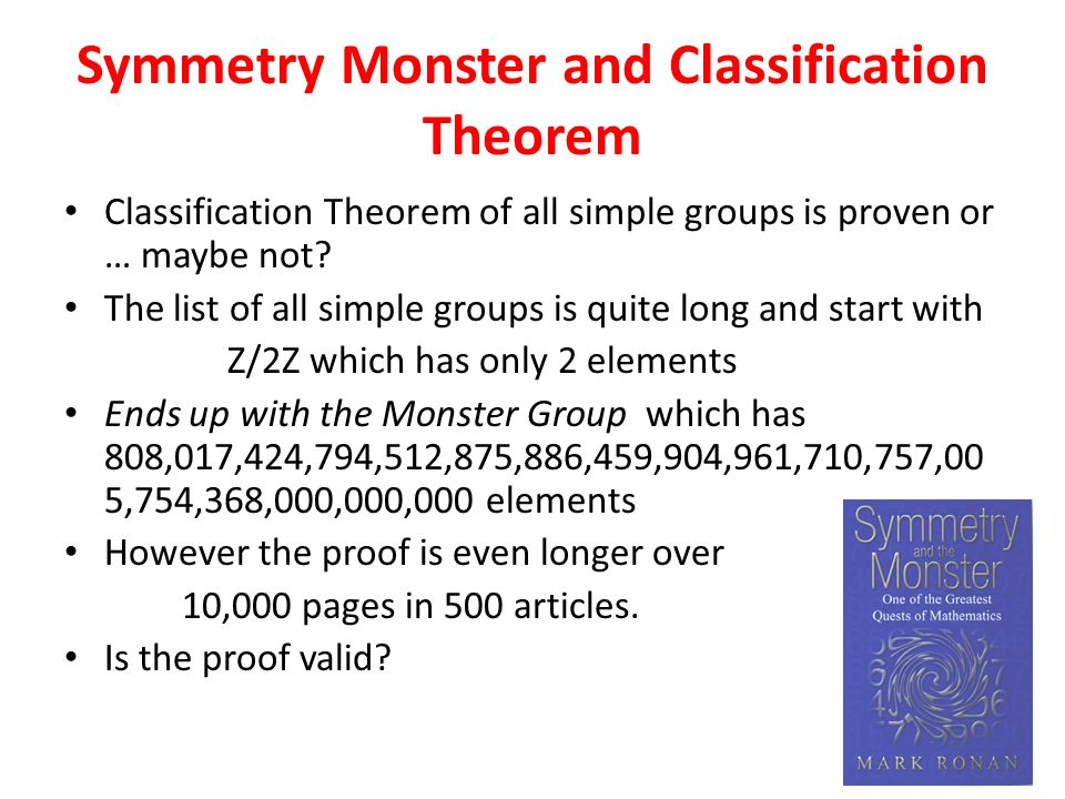 Symmetry Monster and Classification Theorem Classification Theorem of all simple groups is proven or … maybe not.