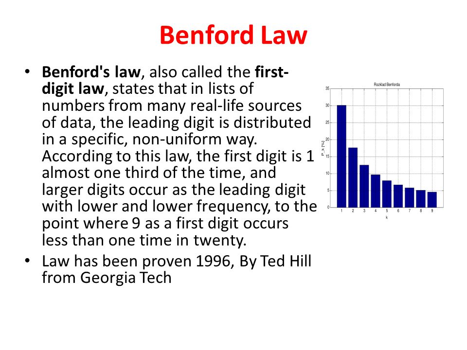 Benford Law Benford s law, also called the first- digit law, states that in lists of numbers from many real-life sources of data, the leading digit is distributed in a specific, non-uniform way.