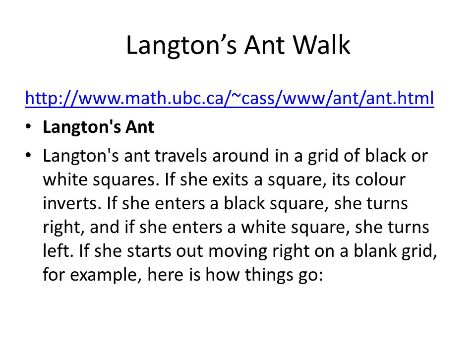Langton's Ant Walk http://www.math.ubc.ca/~cass/www/ant/ant.html Langton's Ant Langton's ant travels around in a grid of black or white squares. If sh