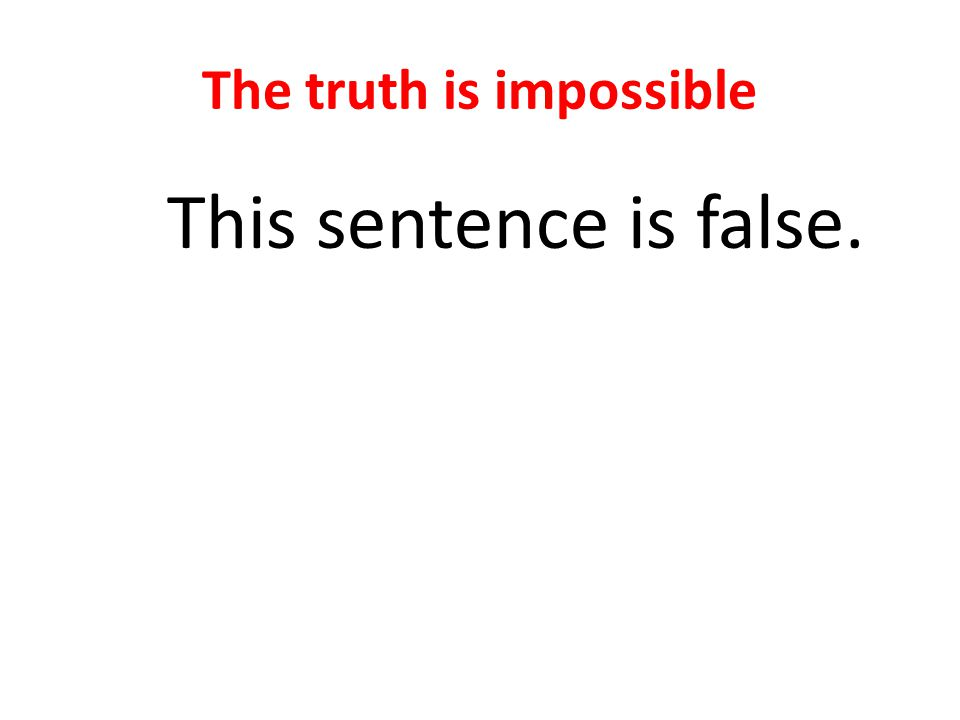 The truth is impossible This sentence is false.
