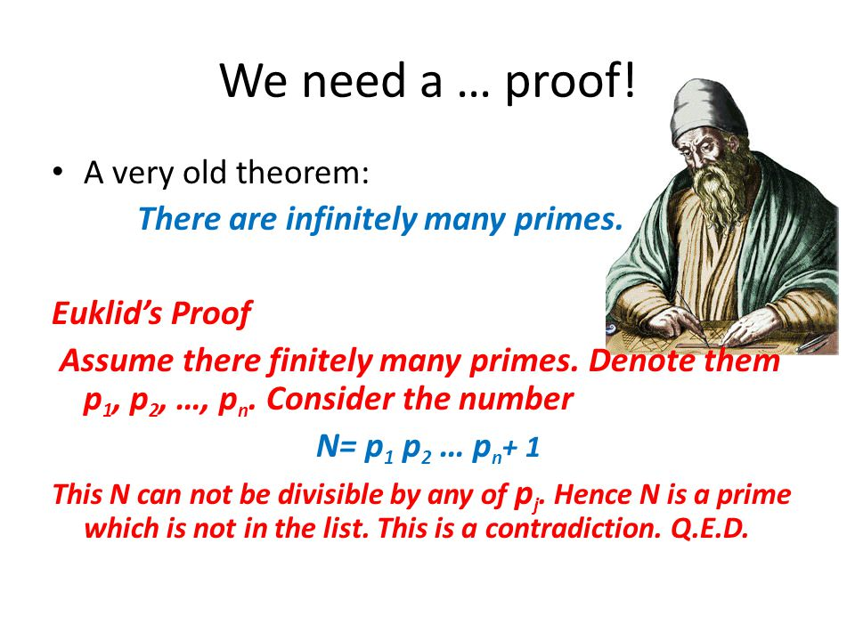 We need a … proof! A very old theorem: There are infinitely many primes. Euklid's Proof Assume there finitely many primes. Denote them p 1, p 2, …, p