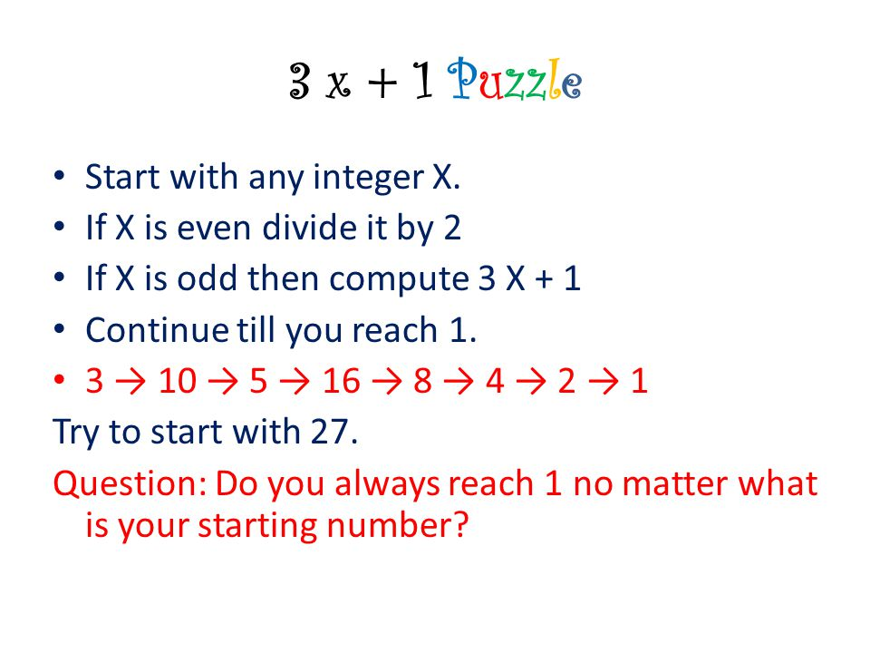 3 x + 1 Puzzle Start with any integer X. If X is even divide it by 2 If X is odd then compute 3 X + 1 Continue till you reach 1. 3 → 10 → 5 → 16 → 8 →