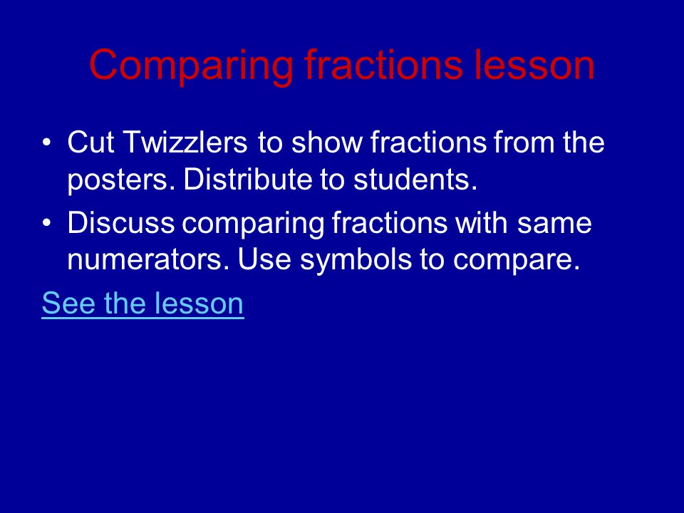 Comparing fractions lesson Cut Twizzlers to show fractions from the posters. Distribute to students. Discuss comparing fractions with same numerators.