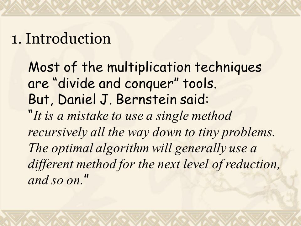 Most of the multiplication techniques are divide and conquer tools.
