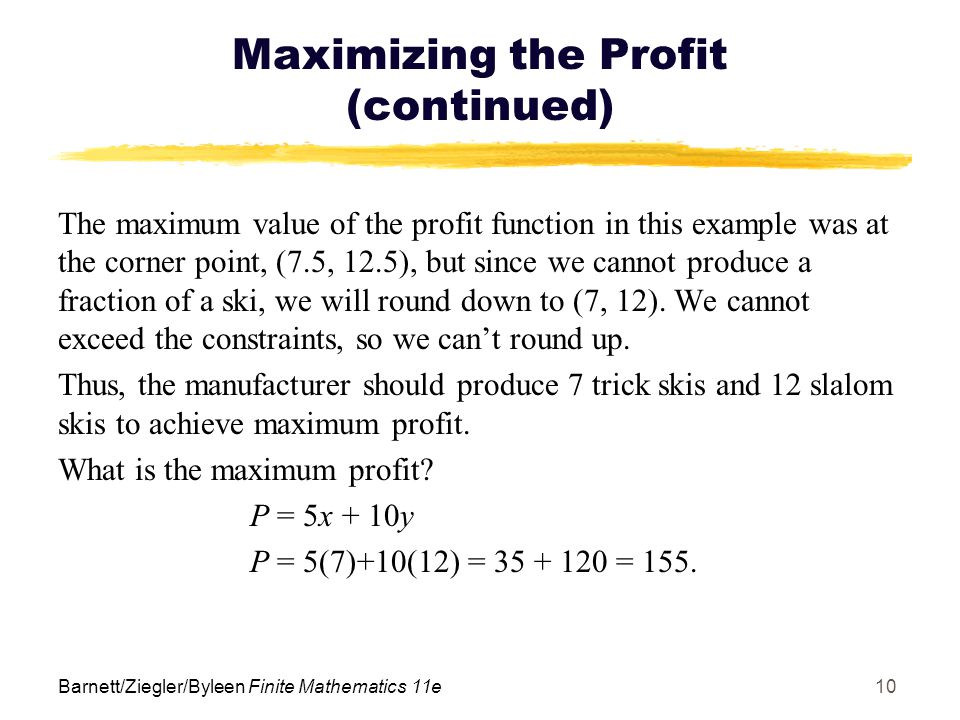 Barnett/Ziegler/Byleen Finite Mathematics 11e10 Maximizing the Profit (continued) The maximum value of the profit function in this example was at the corner point, (7.5, 12.5), but since we cannot produce a fraction of a ski, we will round down to (7, 12).