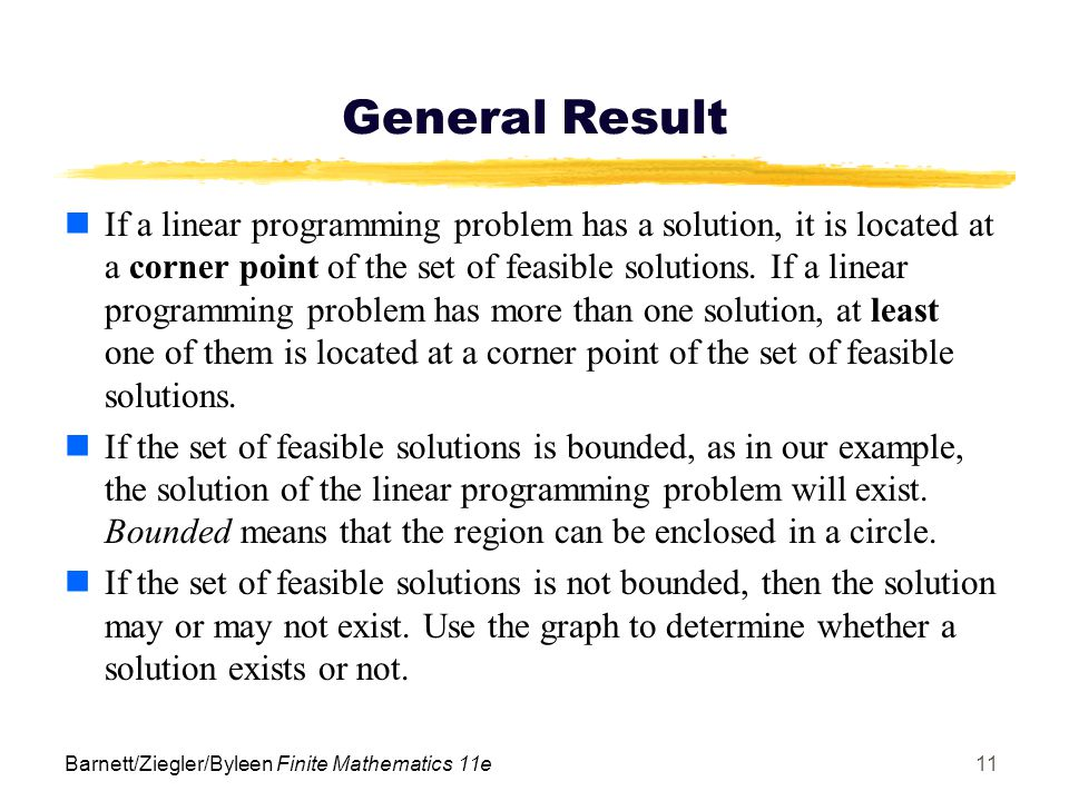 Barnett/Ziegler/Byleen Finite Mathematics 11e11 General Result If a linear programming problem has a solution, it is located at a corner point of the set of feasible solutions.