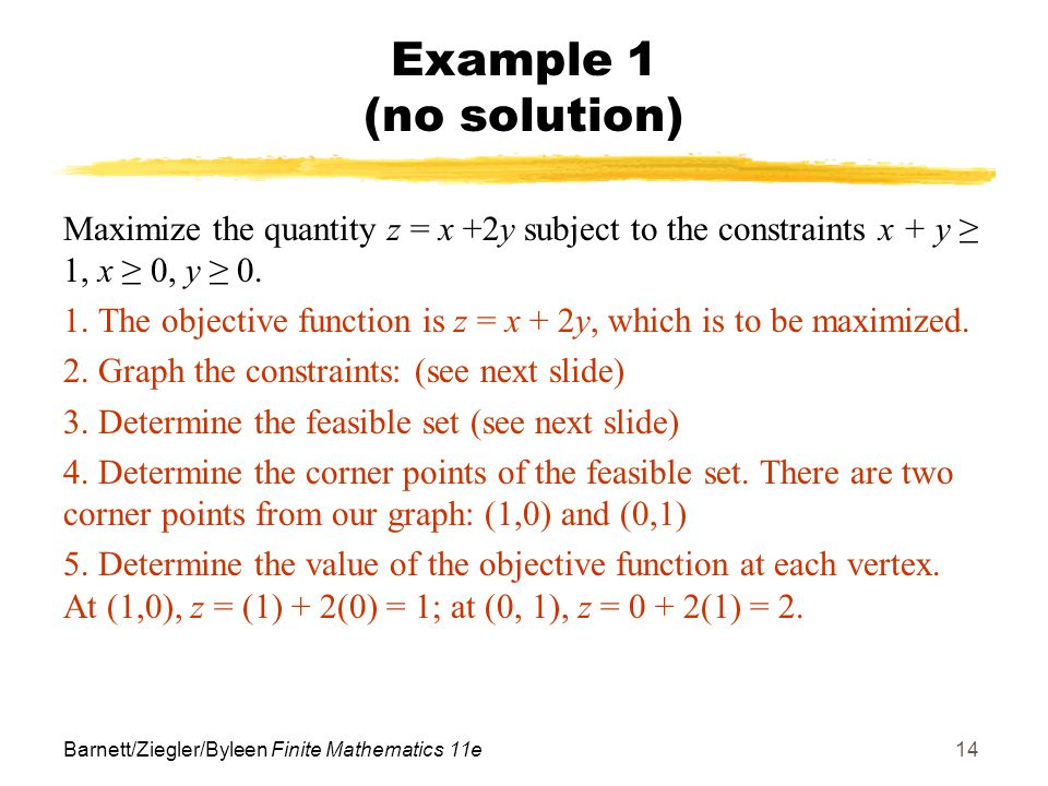 Barnett/Ziegler/Byleen Finite Mathematics 11e14 Example 1 (no solution) Maximize the quantity z = x +2y subject to the constraints x + y ≥ 1, x ≥ 0, y ≥ 0.