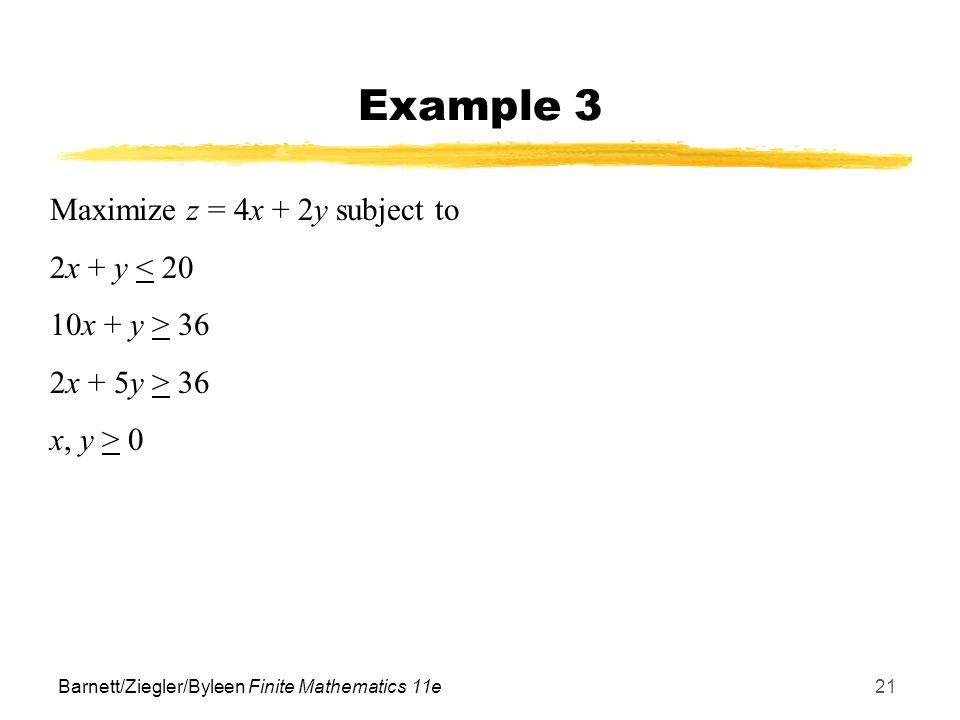 Barnett/Ziegler/Byleen Finite Mathematics 11e21 Example 3 Maximize z = 4x + 2y subject to 2x + y < 20 10x + y > 36 2x + 5y > 36 x, y > 0