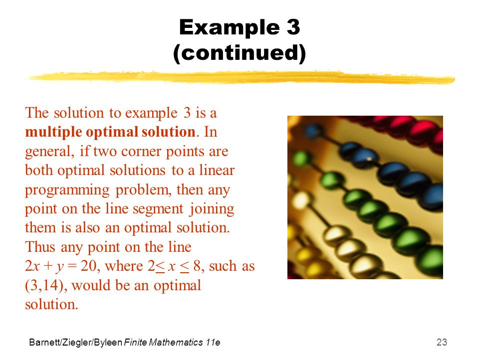 Barnett/Ziegler/Byleen Finite Mathematics 11e23 Example 3 (continued) The solution to example 3 is a multiple optimal solution.