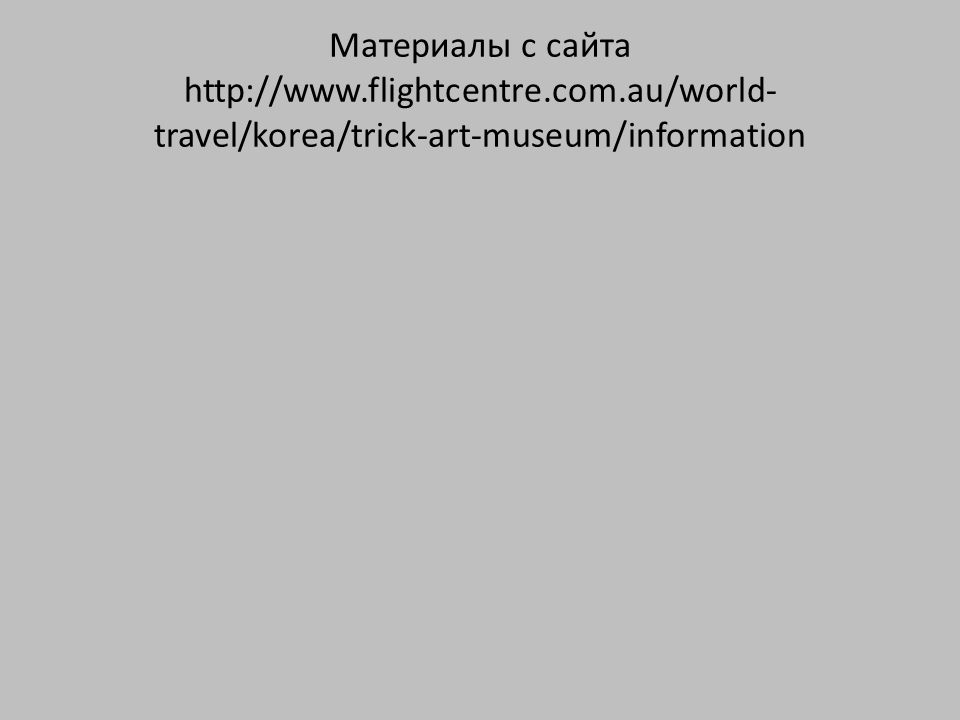 Материалы с сайта http://www.flightcentre.com.au/world- travel/korea/trick-art-museum/information