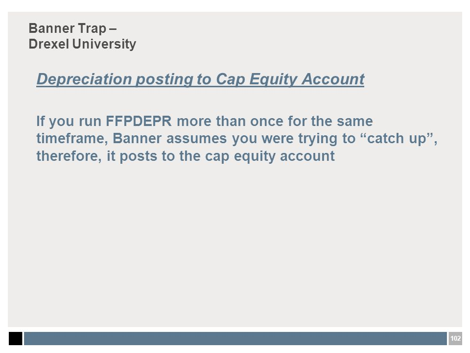 102 Banner Trap – Drexel University Depreciation posting to Cap Equity Account If you run FFPDEPR more than once for the same timeframe, Banner assumes you were trying to catch up , therefore, it posts to the cap equity account