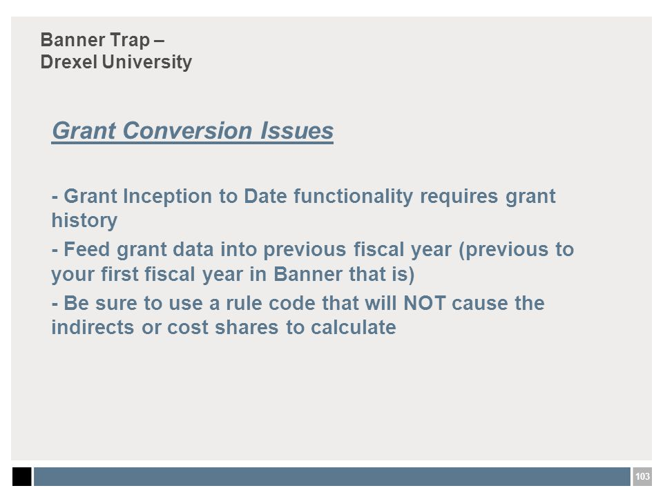 103 Banner Trap – Drexel University Grant Conversion Issues - Grant Inception to Date functionality requires grant history - Feed grant data into previous fiscal year (previous to your first fiscal year in Banner that is) - Be sure to use a rule code that will NOT cause the indirects or cost shares to calculate
