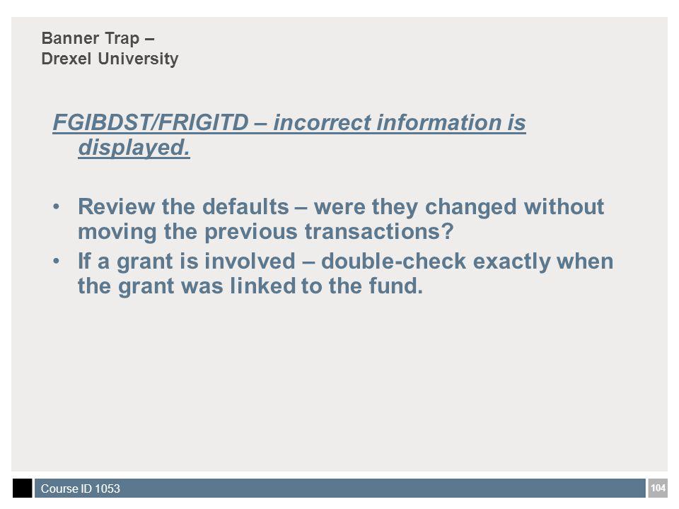 104 Course ID 1053 FGIBDST/FRIGITD – incorrect information is displayed.