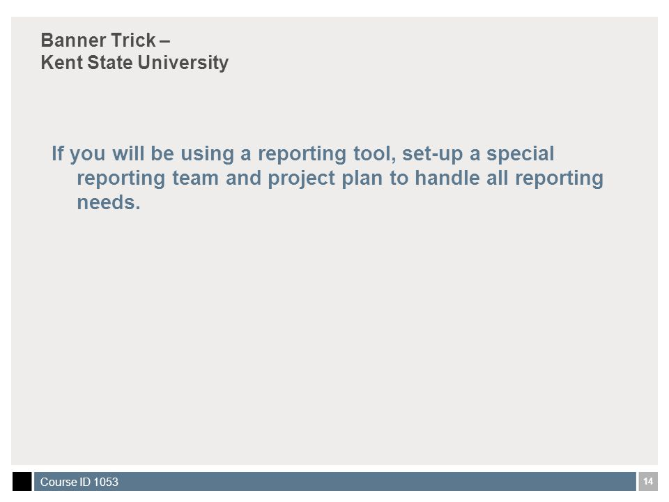 14 Course ID 1053 Banner Trick – Kent State University If you will be using a reporting tool, set-up a special reporting team and project plan to handle all reporting needs.