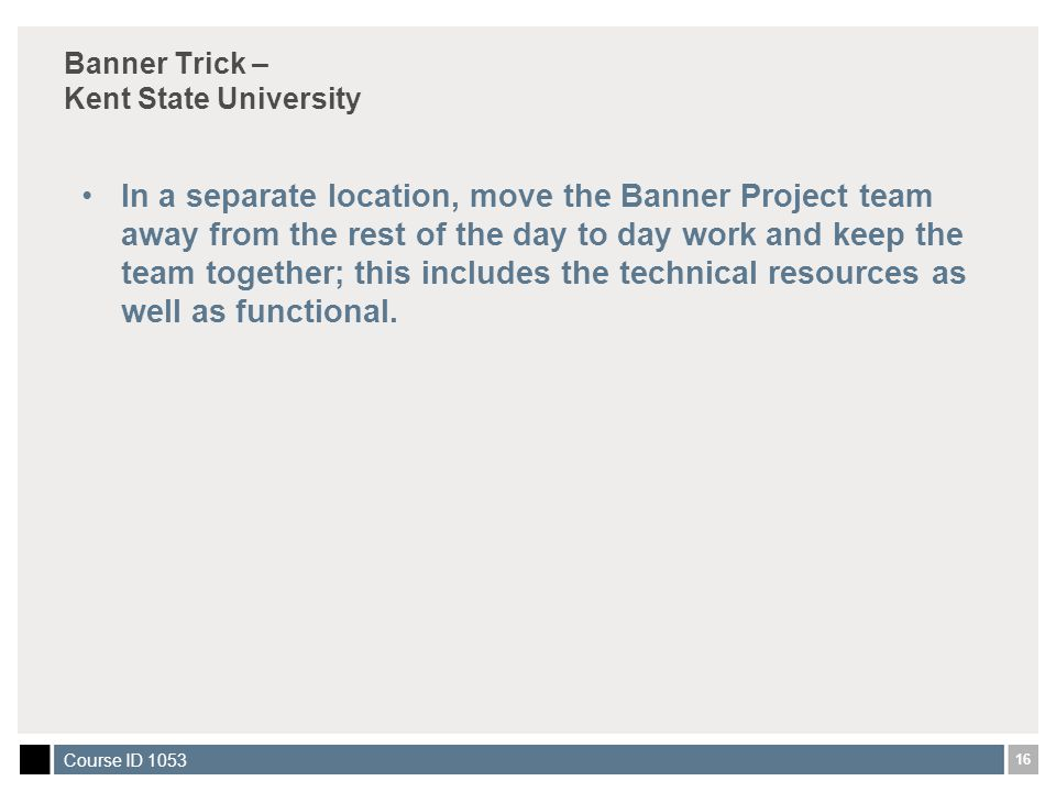 16 Course ID 1053 Banner Trick – Kent State University In a separate location, move the Banner Project team away from the rest of the day to day work and keep the team together; this includes the technical resources as well as functional.