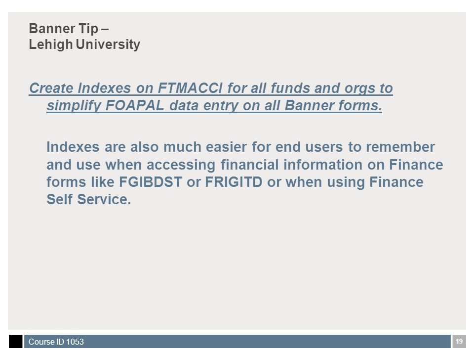 19 Course ID 1053 Banner Tip – Lehigh University Create Indexes on FTMACCI for all funds and orgs to simplify FOAPAL data entry on all Banner forms.