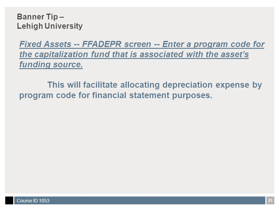 25 Course ID 1053 Banner Tip – Lehigh University Fixed Assets -- FFADEPR screen -- Enter a program code for the capitalization fund that is associated with the asset's funding source.