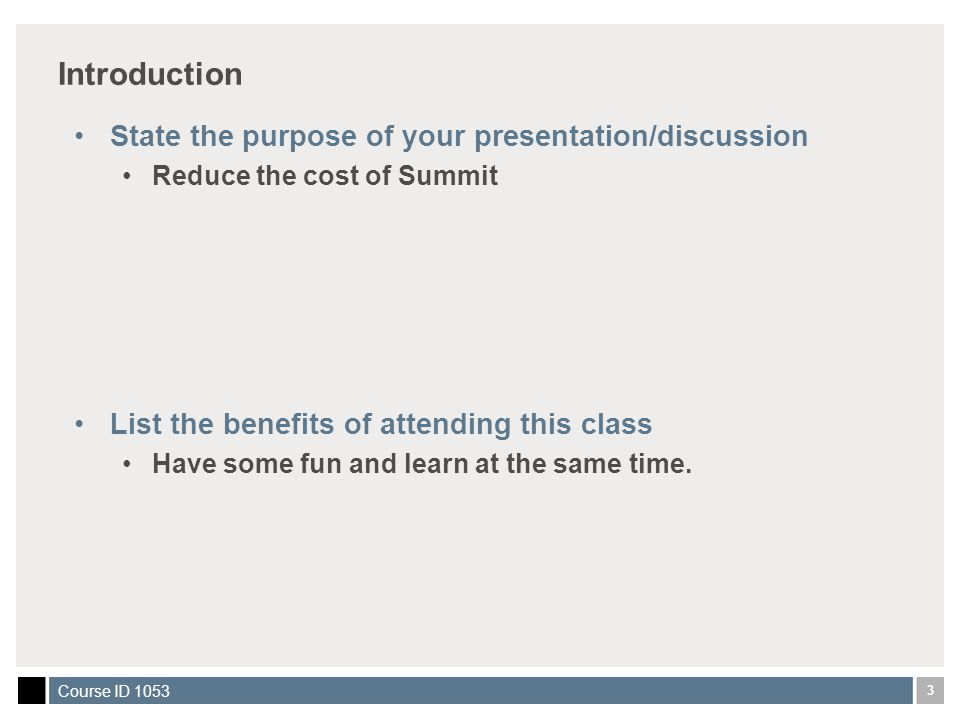 3 Course ID 1053 Introduction State the purpose of your presentation/discussion Reduce the cost of Summit List the benefits of attending this class Have some fun and learn at the same time.