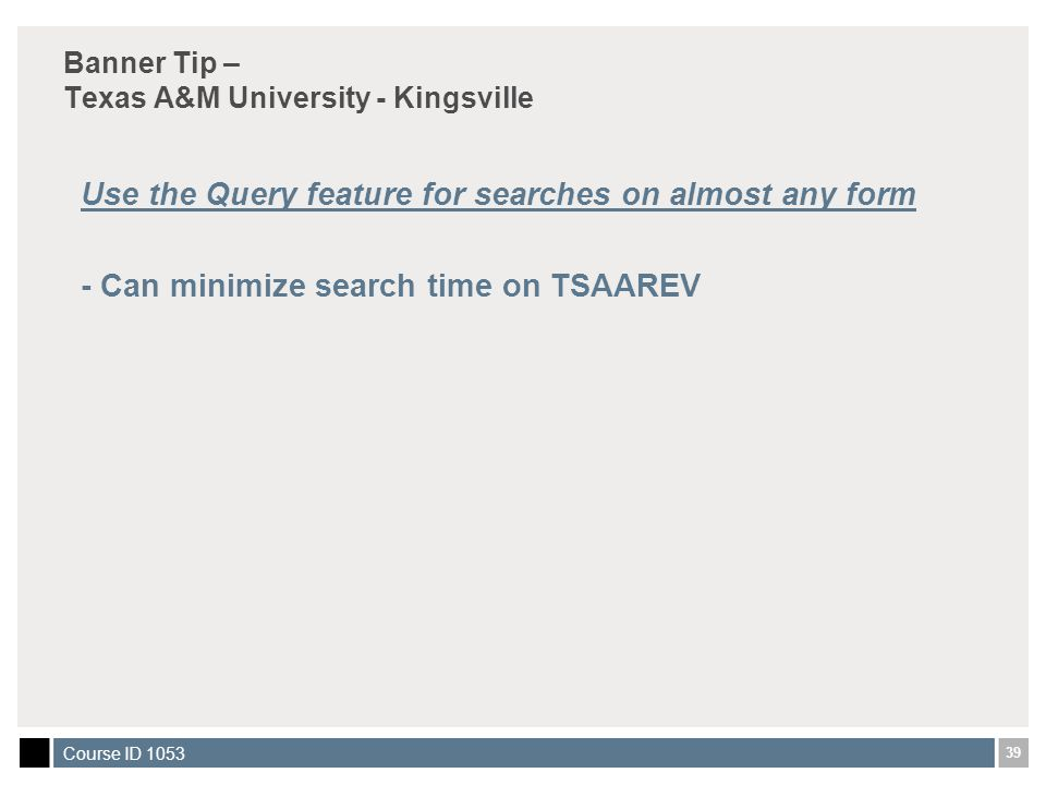 39 Course ID 1053 Banner Tip – Texas A&M University - Kingsville Use the Query feature for searches on almost any form - Can minimize search time on TSAAREV