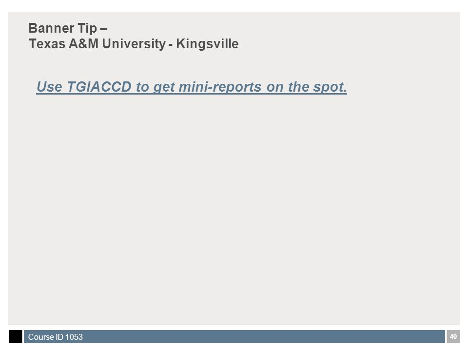 40 Course ID 1053 Banner Tip – Texas A&M University - Kingsville Use TGIACCD to get mini-reports on the spot.