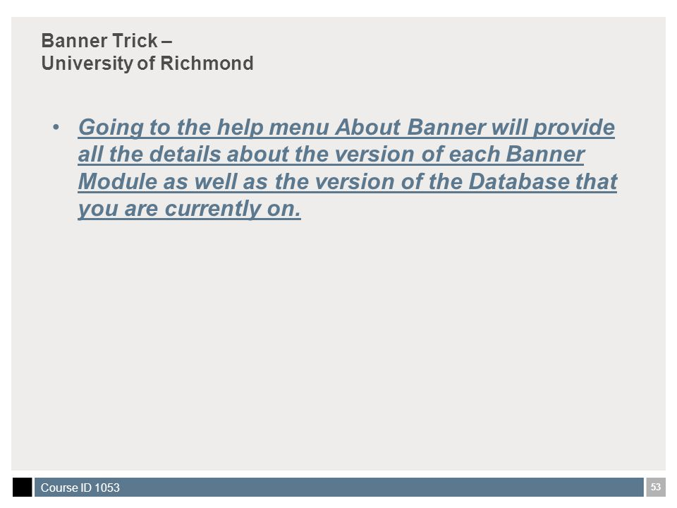 53 Course ID 1053 Banner Trick – University of Richmond Going to the help menu About Banner will provide all the details about the version of each Banner Module as well as the version of the Database that you are currently on.