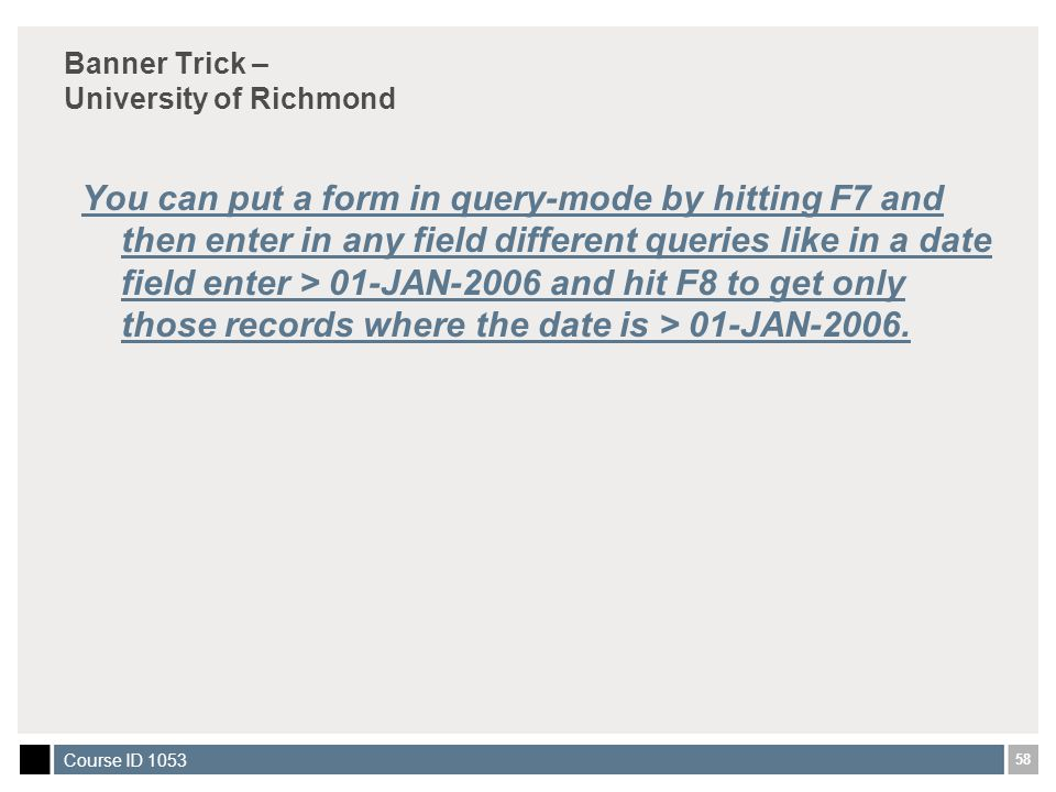 58 Course ID 1053 Banner Trick – University of Richmond You can put a form in query-mode by hitting F7 and then enter in any field different queries like in a date field enter > 01-JAN-2006 and hit F8 to get only those records where the date is > 01-JAN-2006.
