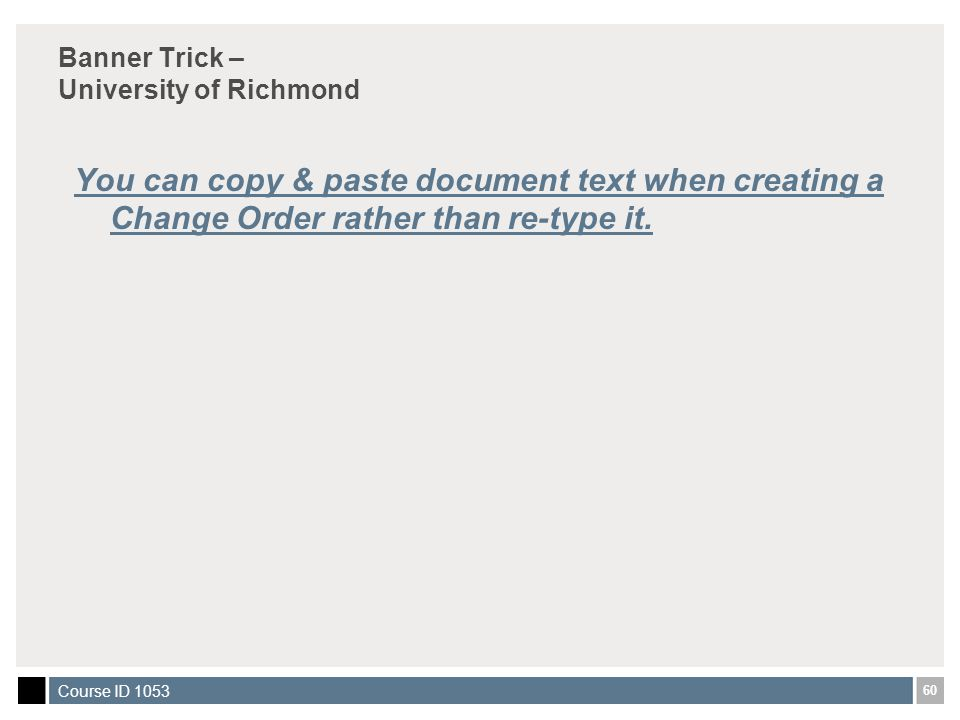 60 Course ID 1053 Banner Trick – University of Richmond You can copy & paste document text when creating a Change Order rather than re-type it.