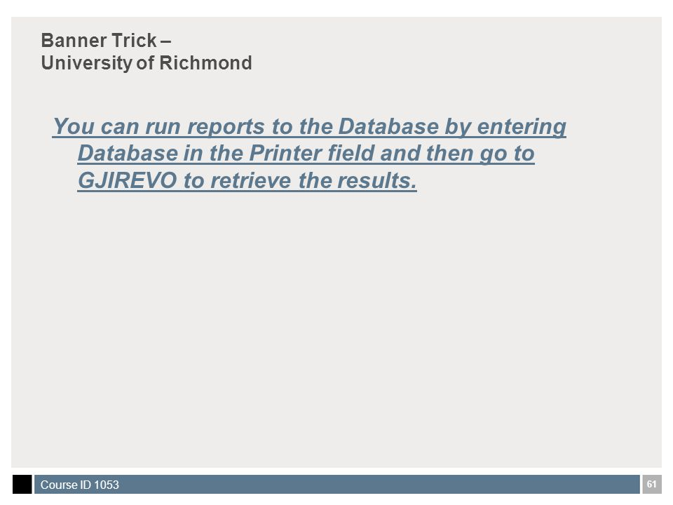 61 Course ID 1053 Banner Trick – University of Richmond You can run reports to the Database by entering Database in the Printer field and then go to GJIREVO to retrieve the results.