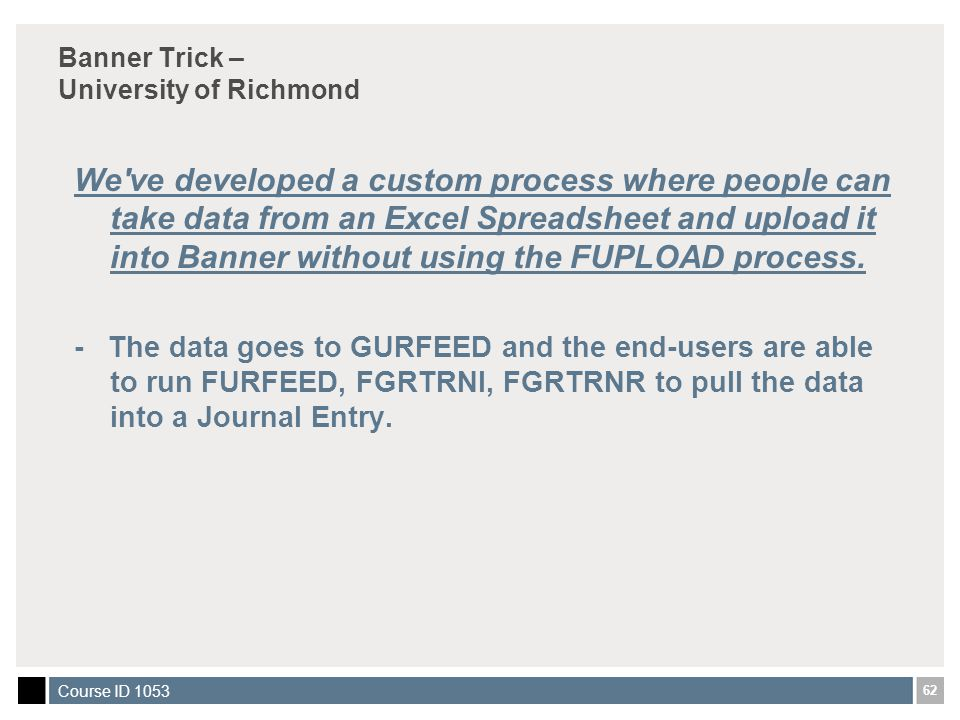 62 Course ID 1053 Banner Trick – University of Richmond We ve developed a custom process where people can take data from an Excel Spreadsheet and upload it into Banner without using the FUPLOAD process.