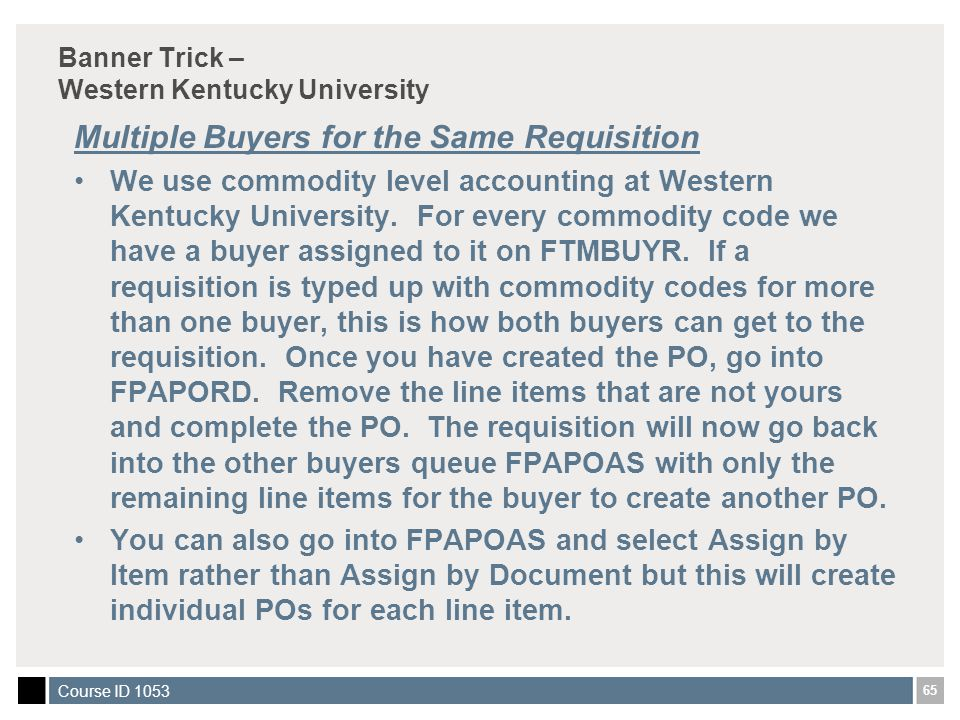 65 Course ID 1053 Banner Trick – Western Kentucky University Multiple Buyers for the Same Requisition We use commodity level accounting at Western Kentucky University.