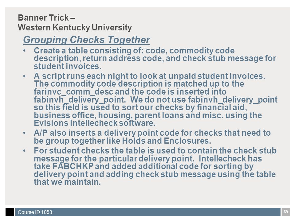 69 Course ID 1053 Banner Trick – Western Kentucky University Grouping Checks Together Create a table consisting of: code, commodity code description, return address code, and check stub message for student invoices.