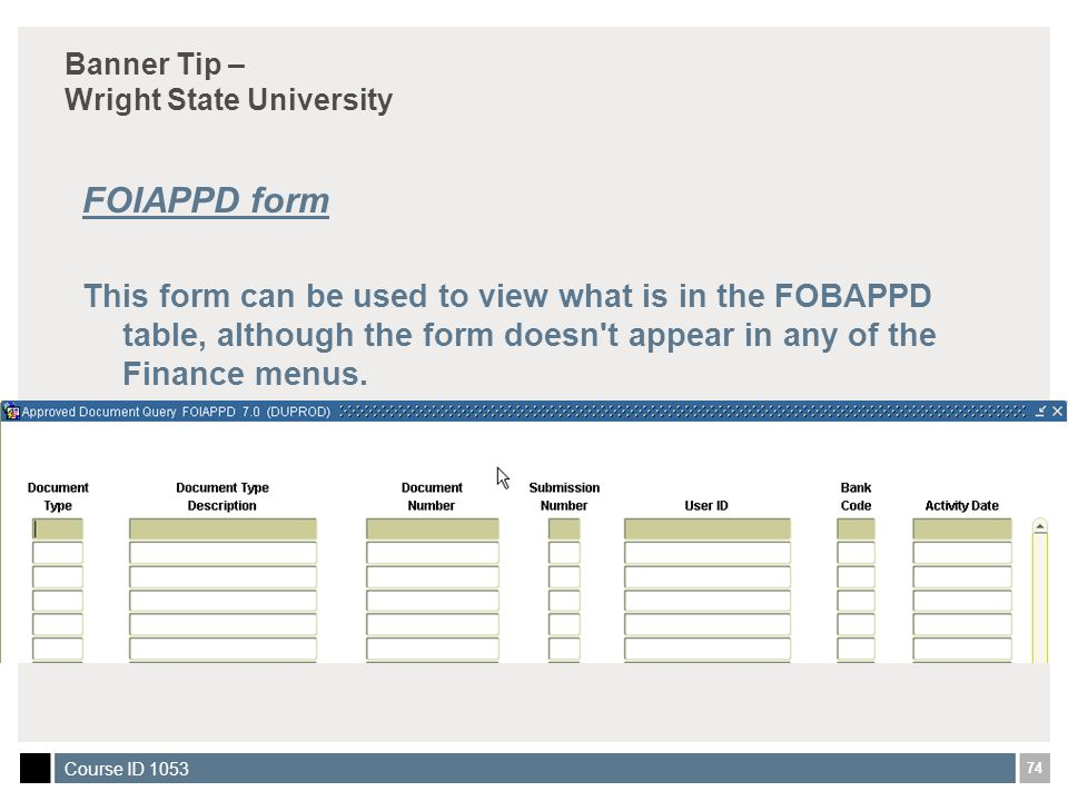 74 Course ID 1053 Banner Tip – Wright State University FOIAPPD form This form can be used to view what is in the FOBAPPD table, although the form doesn t appear in any of the Finance menus.