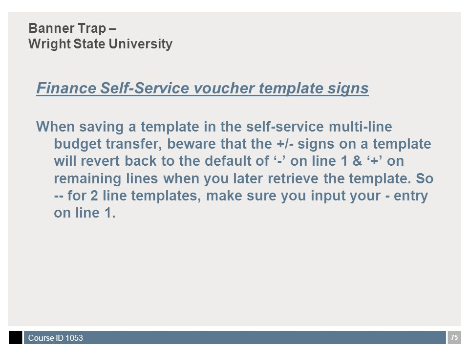 75 Course ID 1053 Banner Trap – Wright State University Finance Self-Service voucher template signs When saving a template in the self-service multi-line budget transfer, beware that the +/- signs on a template will revert back to the default of '-' on line 1 & '+' on remaining lines when you later retrieve the template.