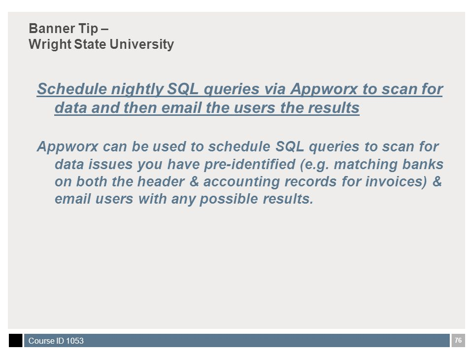 76 Course ID 1053 Banner Tip – Wright State University Schedule nightly SQL queries via Appworx to scan for data and then email the users the results Appworx can be used to schedule SQL queries to scan for data issues you have pre-identified (e.g.
