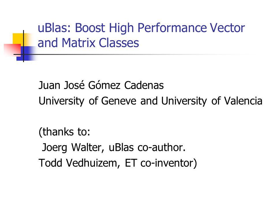 uBlas: Boost High Performance Vector and Matrix Classes Juan José Gómez Cadenas University of Geneve and University of Valencia (thanks to: Joerg Walter, uBlas co-author.