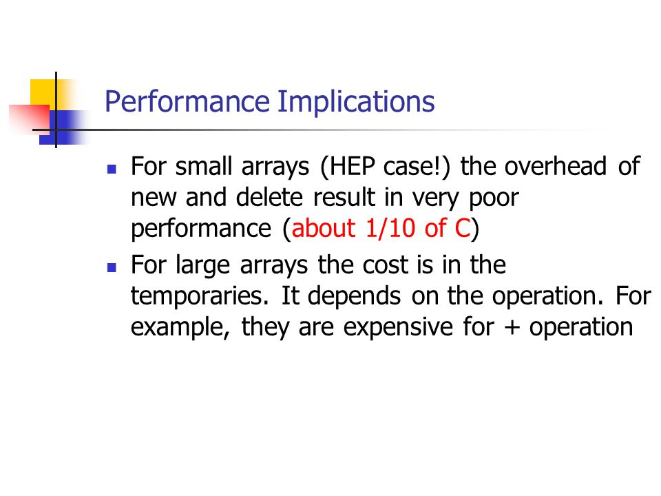 Performance Implications For small arrays (HEP case!) the overhead of new and delete result in very poor performance (about 1/10 of C) For large arrays the cost is in the temporaries.